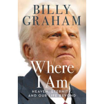 Where I Am: Heaven, Eternity, and Our Life Beyond by Billy Graham, 9780718077501
