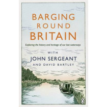 Barging Round Britain: Exploring the History of our Nation's Canals and Waterways by John Sergeant, 9780718180645