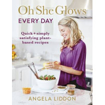 Oh She Glows Every Day: Quick and simply satisfying plant-based recipes by Angela Liddon, 9780718184582