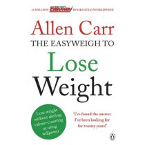 Allen Carr's Easyweigh to Lose Weight: The revolutionary method to losing weight fast from international bestselling author of The Easy Way to Stop Smoking by Allen Carr, 9780718194727