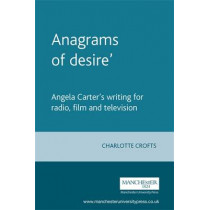 'Anagrams of Desire': Angela Carter's Writing for Radio, Film and Television by Charlotte Crofts, 9780719057243