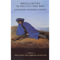 Masculinities in Politics and War: Gendering Modern History by Stefan Dudink, 9780719065217