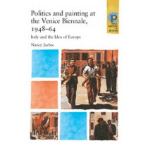 Politics and Painting at the Venice Biennale, 1948-64: Italy and the Idea of Europe by Nancy Jachec, 9780719068966