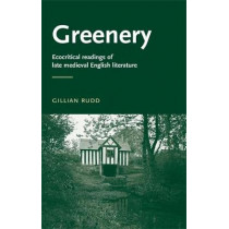 Greenery: Ecocritical Readings of Late Medieval English Literature by Gillian Rudd, 9780719072499