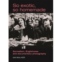 So Exotic, So Homemade: Surrealism, Englishness and Documentary Photography by Ian Walker, 9780719073403