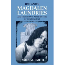 Ireland'S Magdalen Laundries and the Nation's Architecture of Containment by James M. Smith, 9780719078880