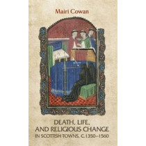 Death, Life, and Religious Change in Scottish Towns c. 1350-1560 by Mairi Cowan, 9780719080234