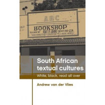 South African Textual Cultures: White, Black, Read All Over by Andrew Van der Vlies, 9780719085659