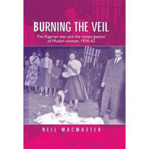 Burning the Veil: The Algerian War and the 'Emancipation' of Muslim Women, 1954-62 by Neil MacMaster, 9780719087547