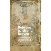 Between Earth and Heaven: Liminality and the Ascension of Christ in Anglo-Saxon Literature by Johanna Kramer, 9780719087899