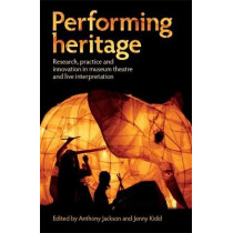 Performing Heritage: Research, Practice and Innovation in Museum Theatre and Live Interpretation by Anthony Jackson, 9780719089053