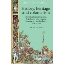History, Heritage, and Colonialism: Historical Consciousness, Britishness, and Cultural Identity in New Zealand, 1870-1940 by Kynan Gentry, 9780719089213