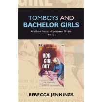 Tomboys and Bachelor Girls: A Lesbian History of Post-War Britain 1945-71 by Rebecca Jennings, 9780719089923