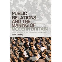 Public Relations and the Making of Modern Britain: Stephen Tallents and the Birth of a Progressive Media Profession by Scott Anthony, 9780719090042