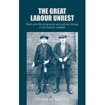 The Great Labour Unrest: Rank-And-File Movements and Political Change in the Durham Coalfield by Lewis Mates, 9780719090684