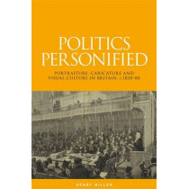 Politics Personified: Portraiture, Caricature and Visual Culture in Britain, C.1830-80 by Henry Miller, 9780719090844