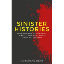 Sinister Histories: Gothic Novels and Representations of the Past, from Horace Walpole to Mary Wollstonecraft by Jonathan Dent, 9780719095979