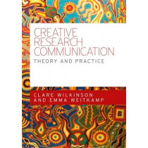 Creative Research Communication: Theory and Practice by Clare Wilkinson, 9780719096518