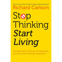 Stop Thinking, Start Living: Discover Lifelong Happiness by Richard Carlson, 9780722535479