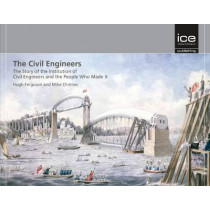 The Civil Engineers: The Story of the Institution of Civil Engineers and the People Who Made It by Hugh Ferguson, 9780727741431