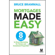 Mortgages Made Easy: 8 Steps to Smart Borrowing for Homes and Investment Properties by Bruce Brammall, 9780730316565