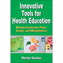 Innovative Tools for Health Education: Making Inexpensive Props, Visuals, and Manipulatives by Marilyn Grechus, 9780736089852
