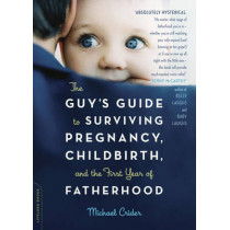 The Guy's Guide to Surviving Pregnancy, Childbirth, and the First Year of Fatherhood by Michael Crider, 9780738210278