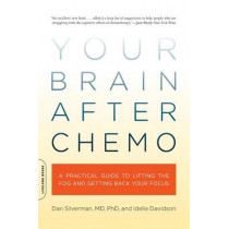 Your Brain After Chemo: A Practical Guide to Lifting the Fog and Getting Back Your Focus by Dan Silverman, 9780738213910