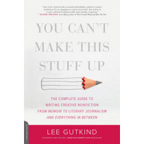 You Can't Make This Stuff Up: The Complete Guide to Writing Creative Nonfiction--from Memoir to Literary Journalism and Everything in Between by Lee Gutkind, 9780738215549