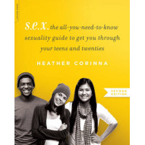 S.E.X., second edition: The All-You-Need-To-Know Sexuality Guide to Get You Through Your Teens and Twenties by Heather Corinna, 9780738218847