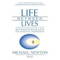 Life Between Lives: Hypnotherapy for Spiritual Regression by Michael Newton, 9780738704654