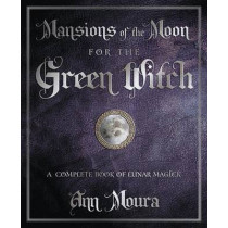 Mansions of the Moon for the Green Witch: A Complete Book of Lunar Magic by Ann Moura, 9780738720654