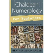 Chaldean Numerology for Beginners: How Your Name and Birthday Reveal Your True Nature and Life Path by Heather Alicia Lagan, 9780738726243