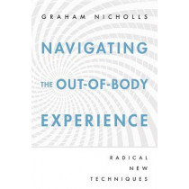 Navigating the Out-of-Body Experience: Radical New Techniques by Graham Nicholls, 9780738727615