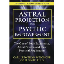 Astral Projection for Psychic Empowerment: Practical Applications of the Out-of-Body Experience by Carl Llewellyn Weschcke, 9780738730295