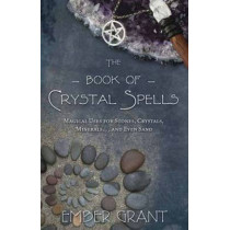 The Book of Crystal Spells: Magical Uses for Stones, Crystals, Minerals ...and Even Sand by Ember Grant, 9780738730301