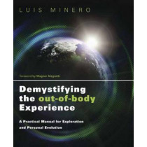 Demystifying the Out-of-Body Experience: A Practical Manual for Exploration and Personal Evolution by Luis Minero, 9780738730790