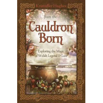 From the Cauldron Born: Exploring the Magic of Welsh Legend and Lore by Kristoffer Hughes, 9780738733494
