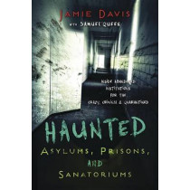 Haunted Asylums, Prisons, and Sanatoriums: Inside Abandoned Institutions for the Crazy, Criminal, and Quarantined by Jamie Davis, 9780738737508