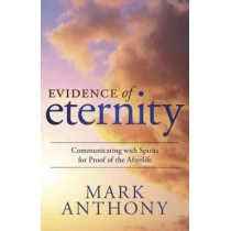 Evidence of Eternity: Communicating with Spirits for Proof of the Afterlife by Mark Anthony, 9780738743882