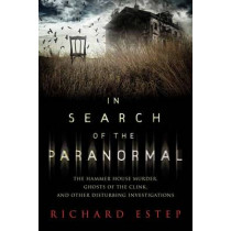 In Search of the Paranormal: The Hammer House Murder, Ghosts of the Clink, and Other Disturbing Investigations by Richard Estep, 9780738744889