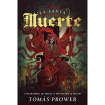 La Santa Muerte: Unearthing the Magic and Mysticism of Death by Tomas Prower, 9780738745510