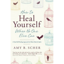 How to Heal Yourself When No One Else Can: A Total Self-Healing Approach for Mind, Body, and Spirit by Amy B. Scher, 9780738745541