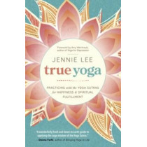 True Yoga: Practicing with the Yoga Sutras for Happiness and Spiritual Fulfillment by Jennie Lee, 9780738746258