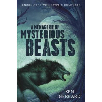 Menagerie of Mysterious Beasts: Encounters with Cryptid Creatures by Ken Gerhard, 9780738746661