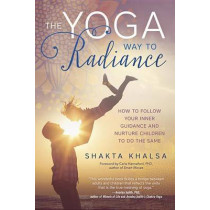 Yoga Way to Radiance: How to Follow Your Inner Guidance and Nurture Children to Do the Same by Shakta Kaur Khalsa, 9780738747767