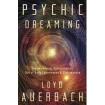 Psychic Dreaming: Dreamworking, Reincarnation, Out of Body Experience and Clairvoyance by Loyd Auerbach, 9780738751702