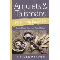 Amulets and Talismans for Beginners: How to Choose, Make and Use Magical Objects by Richard Webster, 9780738752464