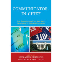 Communicator-in-Chief: How Barack Obama Used New Media Technology to Win the White House by John Allen Hendricks, 9780739141052