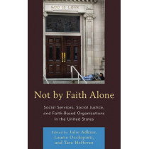 Not by Faith Alone: Social Services, Social Justice, and Faith-Based Organizations in the United States by Julie Adkins, 9780739146590